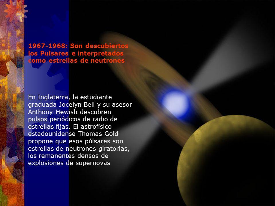 1967-1968: Son descubiertos los Pulsares e interpretados como estrellas de neutrones En Inglaterra, la estudiante graduada Jocelyn Bell y su asesor An