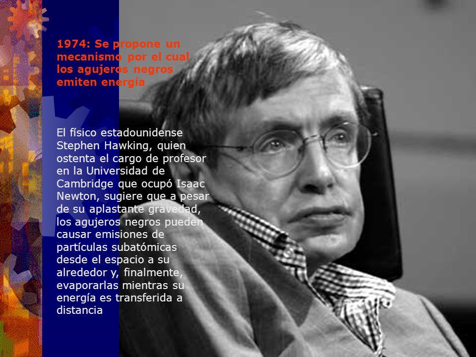 1974: Se propone un mecanismo por el cual los agujeros negros emiten energía El físico estadounidense Stephen Hawking, quien ostenta el cargo de profe