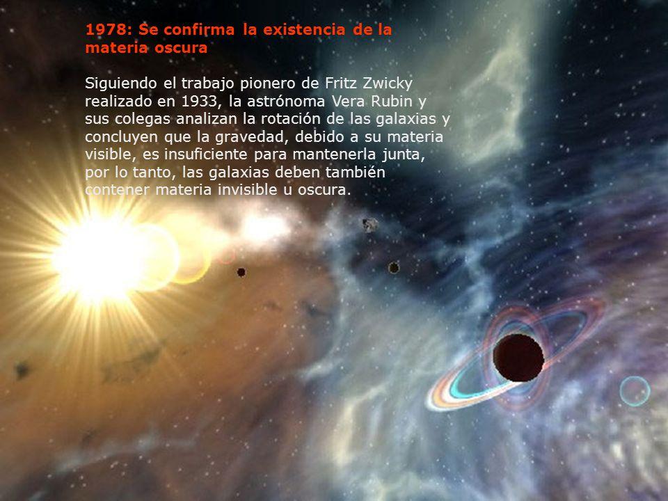 1978: Se confirma la existencia de la materia oscura Siguiendo el trabajo pionero de Fritz Zwicky realizado en 1933, la astrónoma Vera Rubin y sus col
