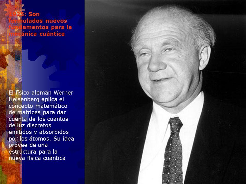 1925: Son formulados nuevos fundamentos para la mecánica cuántica El físico alemán Werner Heisenberg aplica el concepto matemático de matrices para da