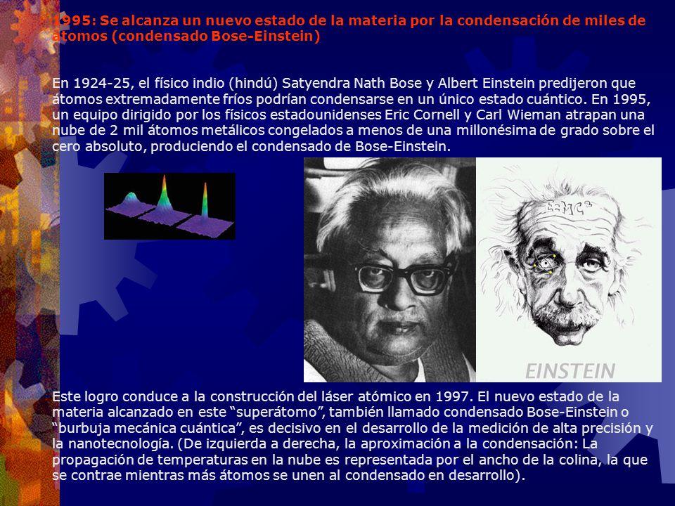 1995: Se alcanza un nuevo estado de la materia por la condensación de miles de átomos (condensado Bose-Einstein) En 1924-25, el físico indio (hindú) S