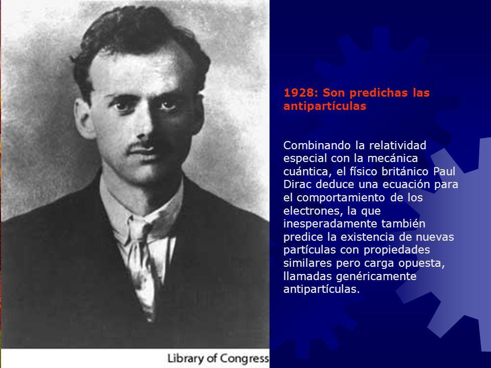 1928: Son predichas las antipartículas Combinando la relatividad especial con la mecánica cuántica, el físico británico Paul Dirac deduce una ecuación