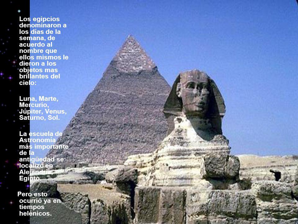 Los egipcios denominaron a los días de la semana, de acuerdo al nombre que ellos mismos le dieron a los objetos mas brillantes del cielo: Luna, Marte, Mercurio, Júpiter, Venus, Saturno, Sol.