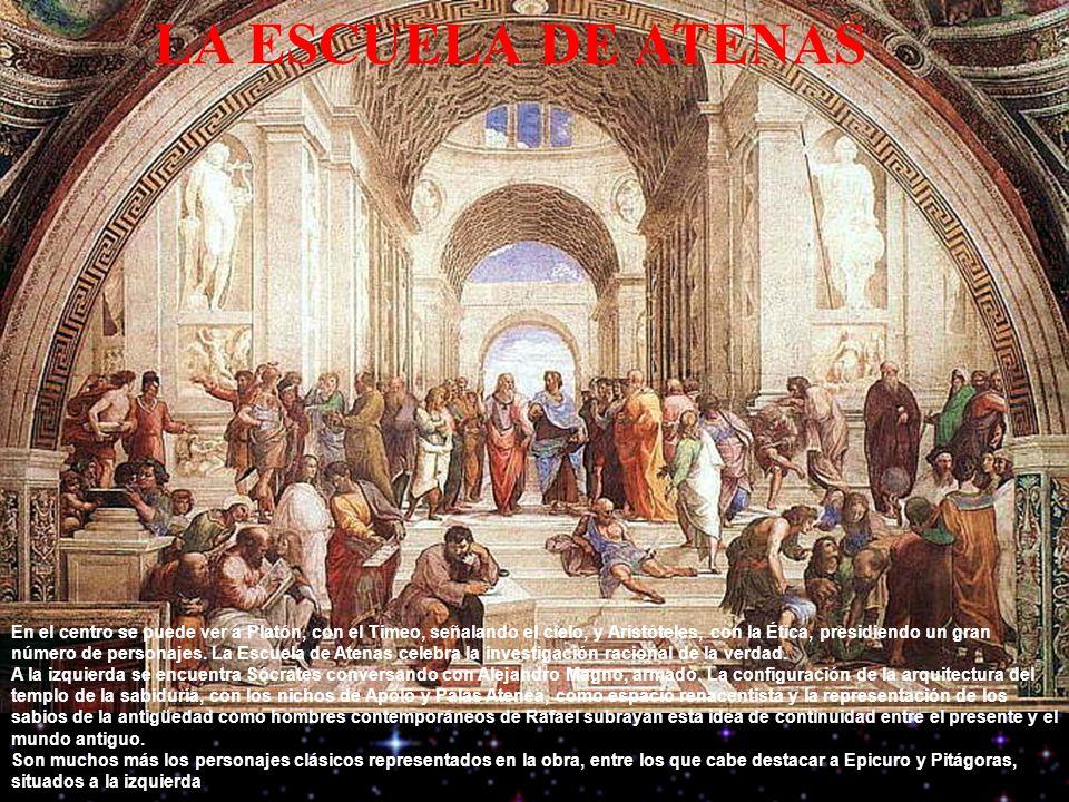 LA ESCUELA DE ATENAS En el centro se puede ver a Platón, con el Timeo, señalando el cielo, y Aristóteles, con la Ética, presidiendo un gran número de personajes.
