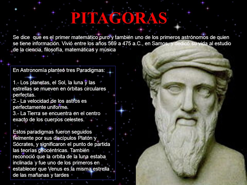 PITAGORAS Se dice que es el primer matemático puro y también uno de los primeros astrónomos de quien se tiene información.