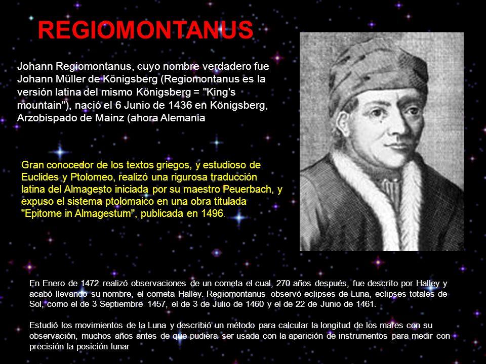 Johann Regiomontanus, cuyo nombre verdadero fue Johann Müller de Königsberg (Regiomontanus es la versión latina del mismo Königsberg = King s mountain ), nació el 6 Junio de 1436 en Königsberg, Arzobispado de Mainz (ahora Alemania REGIOMONTANUS Gran conocedor de los textos griegos, y estudioso de Euclides y Ptolomeo, realizó una rigurosa traducción latina del Almagesto iniciada por su maestro Peuerbach, y expuso el sistema ptolomaico en una obra titulada Epitome in Almagestum , publicada en 1496.