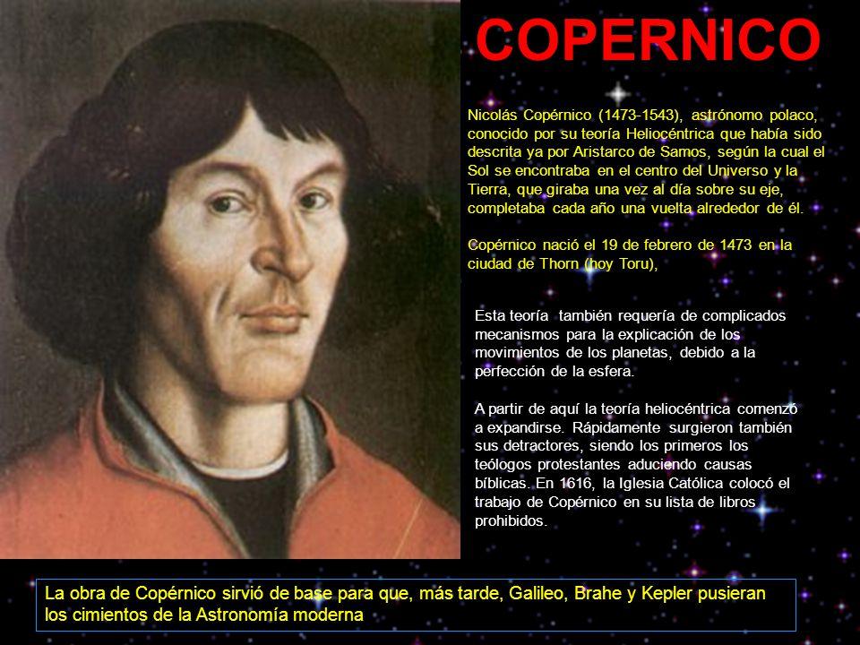 Nicolás Copérnico (1473-1543), astrónomo polaco, conocido por su teoría Heliocéntrica que había sido descrita ya por Aristarco de Samos, según la cual el Sol se encontraba en el centro del Universo y la Tierra, que giraba una vez al día sobre su eje, completaba cada año una vuelta alrededor de él.