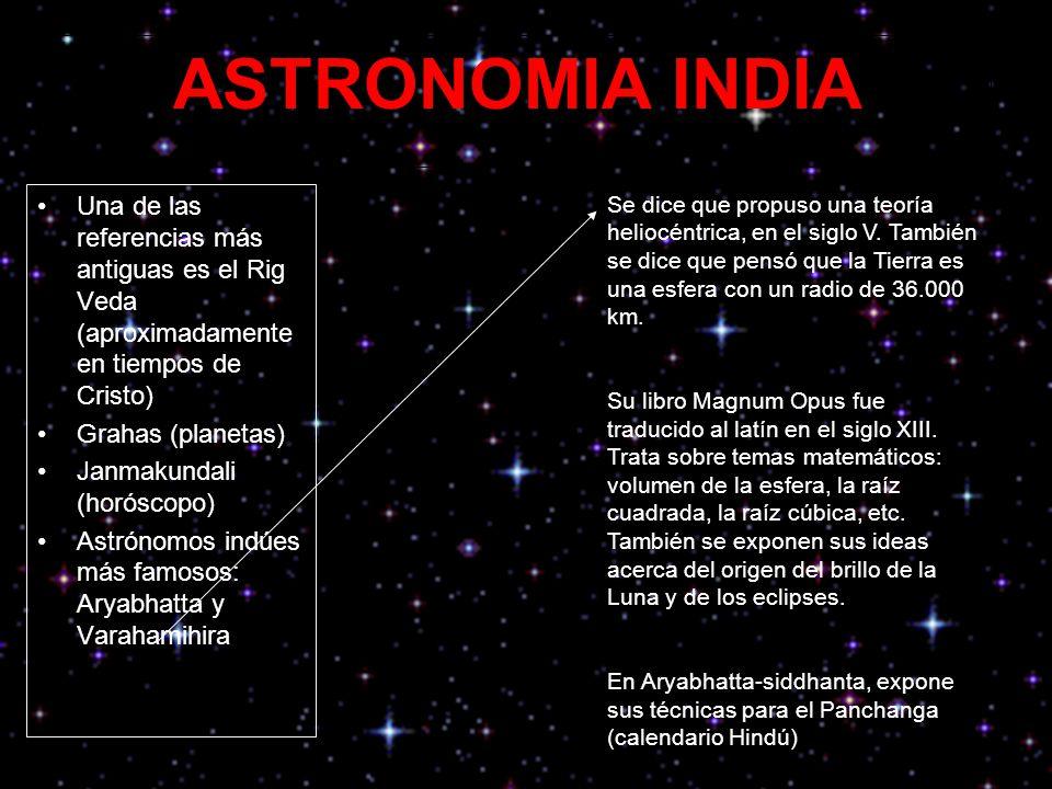 ASTRONOMIA INDIA Una de las referencias más antiguas es el Rig Veda (aproximadamente en tiempos de Cristo) Grahas (planetas) Janmakundali (horóscopo) Astrónomos indúes más famosos: Aryabhatta y Varahamihira Se dice que propuso una teoría heliocéntrica, en el siglo V.