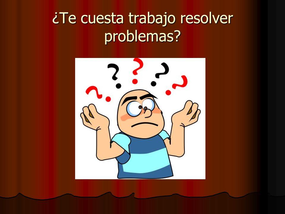 ¿Te cuesta trabajo resolver problemas?