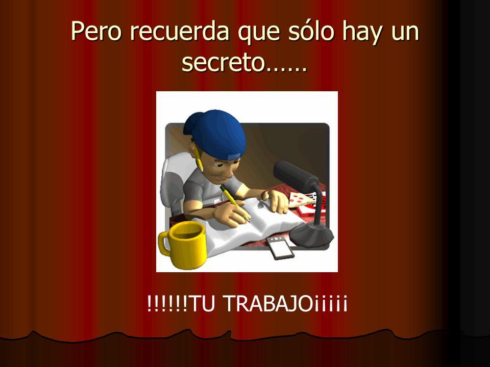 Pero recuerda que sólo hay un secreto…… !!!!!!TU TRABAJO¡¡¡¡¡