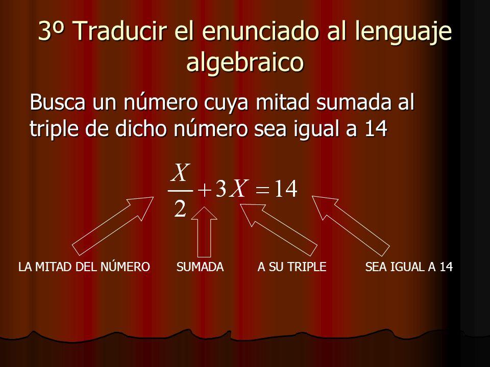 3º Traducir el enunciado al lenguaje algebraico Busca un número cuya mitad sumada al triple de dicho número sea igual a 14 LA MITAD DEL NÚMEROSUMADAA SU TRIPLESEA IGUAL A 14