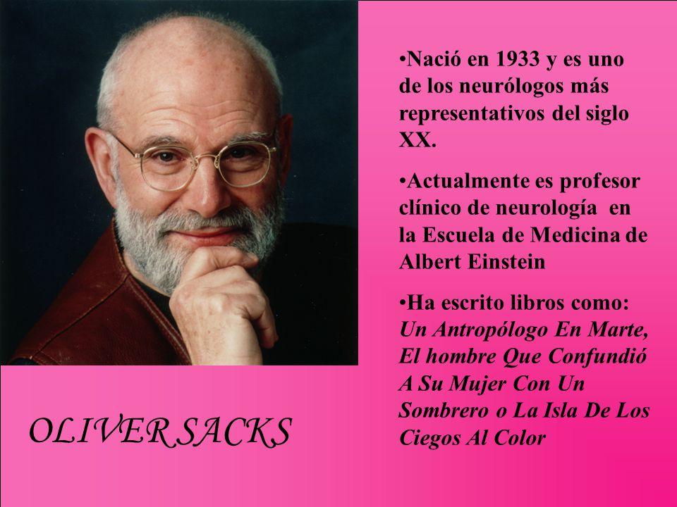 OLIVER SACKS Nació en 1933 y es uno de los neurólogos más representativos del siglo XX. Actualmente es profesor clínico de neurología en la Escuela de