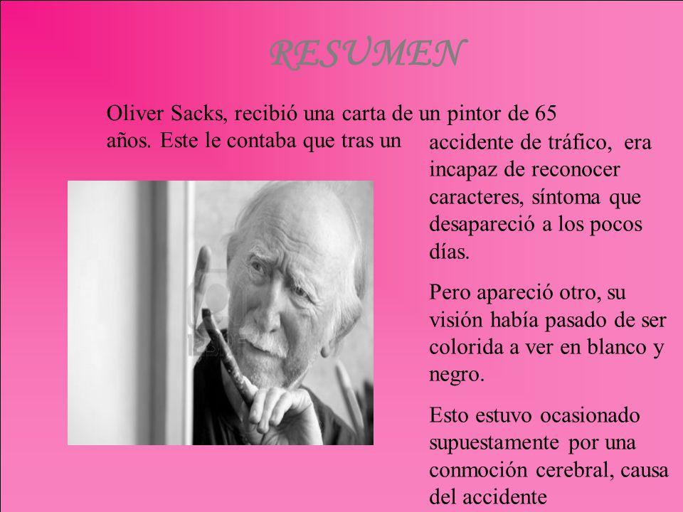 RESUMEN Oliver Sacks, recibió una carta de un pintor de 65 años. Este le contaba que tras un accidente de tráfico, era incapaz de reconocer caracteres