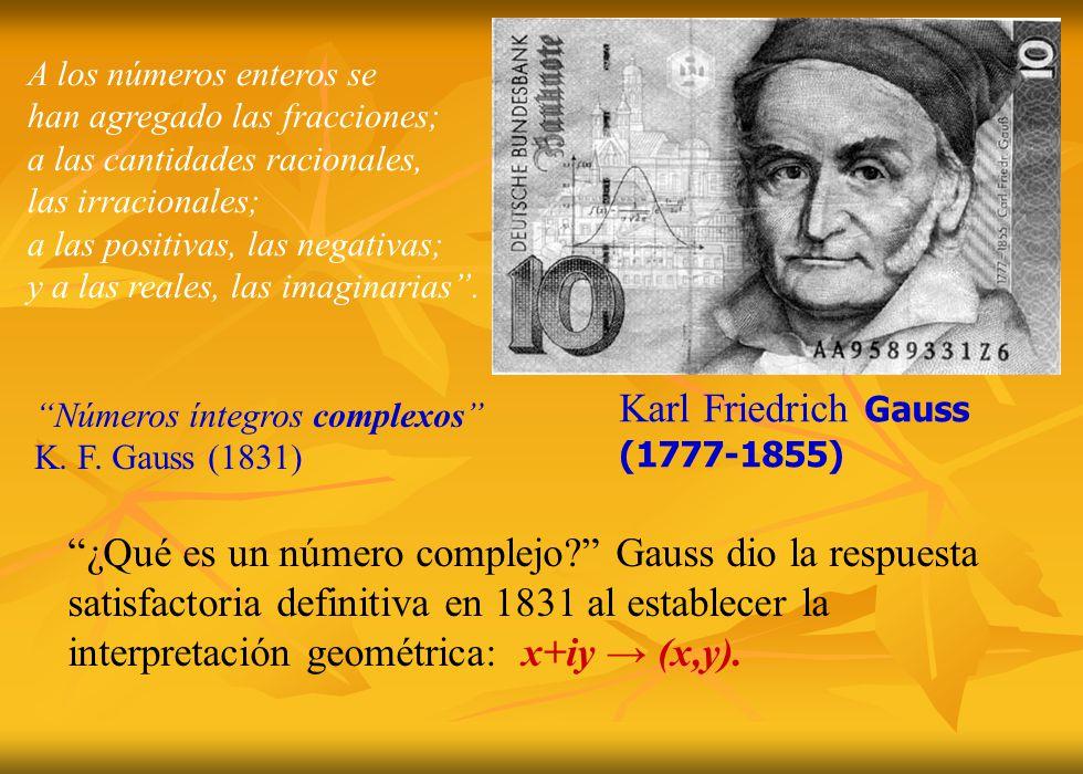Karl Friedrich Gauss (1777-1855) Números íntegros complexos K. F. Gauss (1831) A los números enteros se han agregado las fracciones; a las cantidades