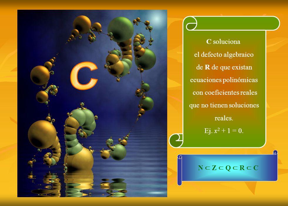 C soluciona el defecto algebraico de R de que existan ecuaciones polinómicas con coeficientes reales que no tienen soluciones reales. Ej. x 2 + 1 = 0.