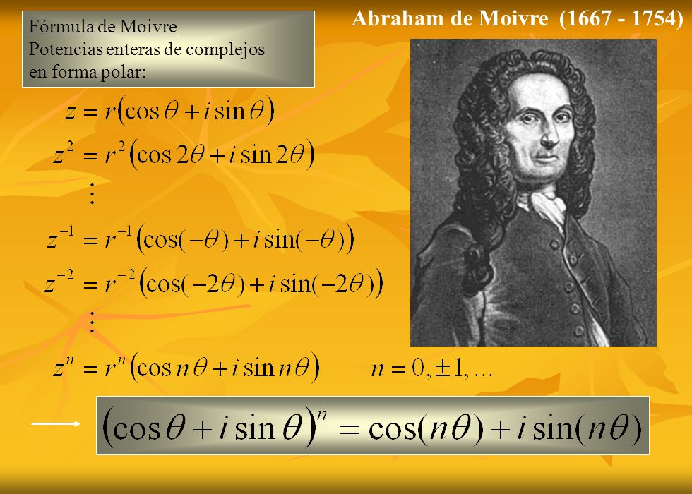 Fórmula de Moivre Potencias enteras de complejos en forma polar: Abraham de Moivre (1667 - 1754)