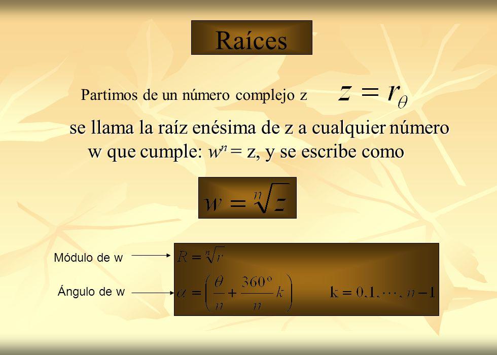 Raíces se llama la raíz enésima de z a cualquier número w que cumple: w n = z, y se escribe como Módulo de w Ángulo de w Partimos de un número complej