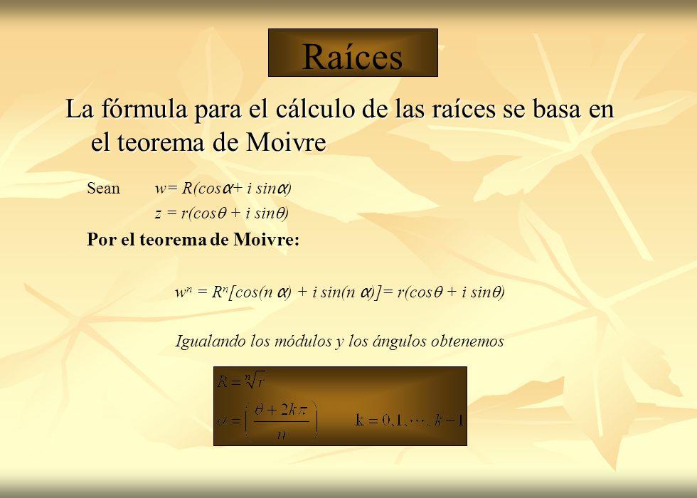 Sean w= R(cos α + i sin α ) z = r(cos + i sin ) Por el teorema de Moivre: w n = R n [cos(n α ) + i sin(n α )]= r(cos + i sin ) Igualando los módulos y los ángulos obtenemos Raíces La fórmula para el cálculo de las raíces se basa en el teorema de Moivre