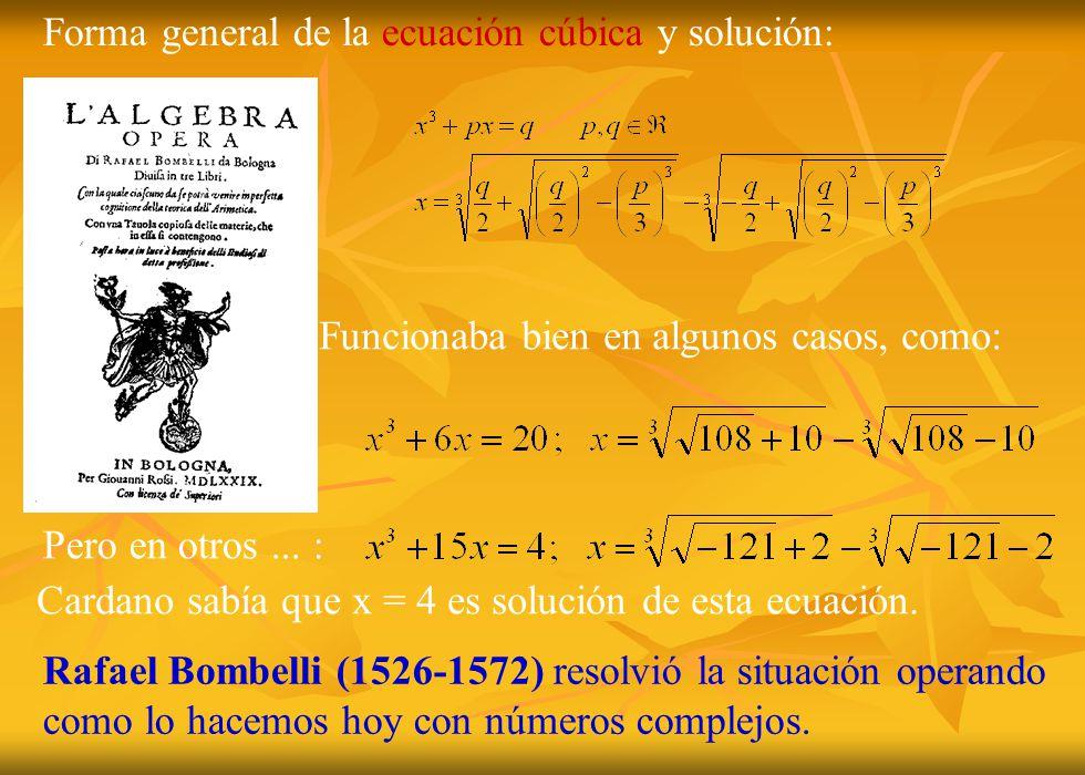 Rafael Bombelli (1526-1572) resolvió la situación operando como lo hacemos hoy con números complejos. Forma general de la ecuación cúbica y solución: