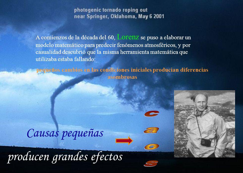 Causas pequeñas producen grandes efectos A comienzos de la década del 60, Lorenz se puso a elaborar un modelo matemático para predecir fenómenos atmos