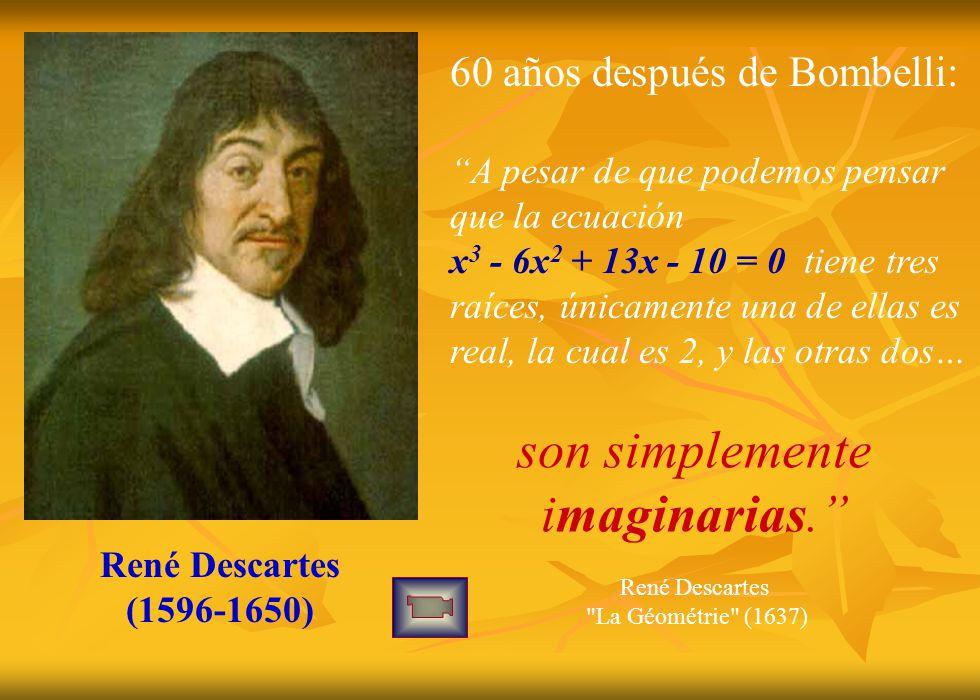 René Descartes (1596-1650) 60 años después de Bombelli: A pesar de que podemos pensar que la ecuación x 3 - 6x 2 + 13x - 10 = 0 tiene tres raíces, únicamente una de ellas es real, la cual es 2, y las otras dos… son simplemente imaginarias.
