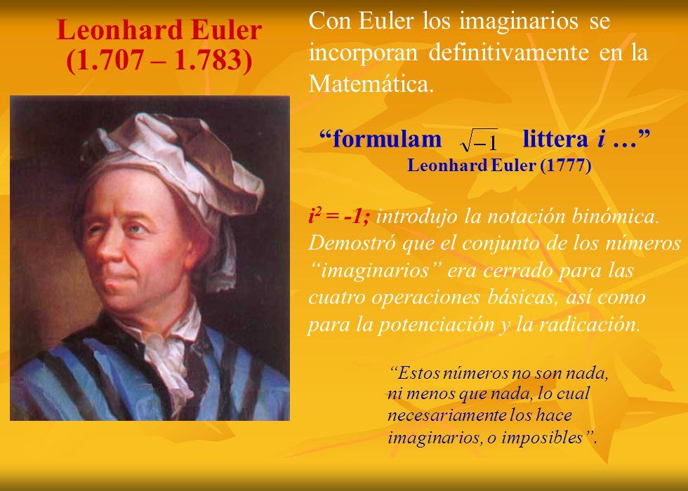 Estos números no son nada, ni menos que nada, lo cual necesariamente los hace imaginarios, o imposibles. formulam littera i … Leonhard Euler (1777) Le