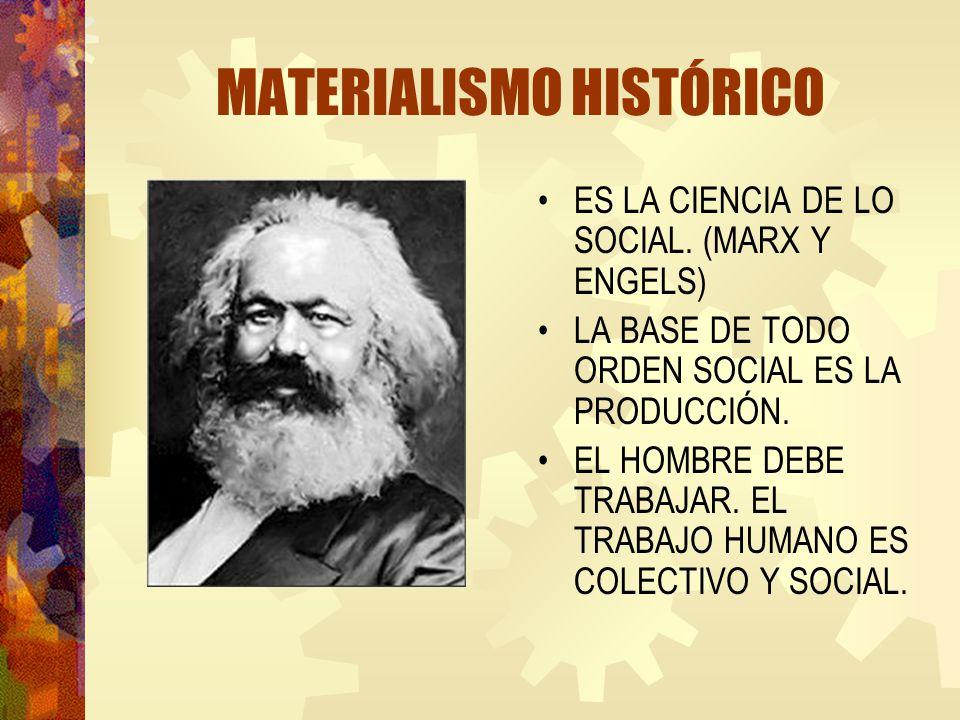 MATERIALISMO HISTÓRICO ES LA CIENCIA DE LO SOCIAL. (MARX Y ENGELS) LA BASE DE TODO ORDEN SOCIAL ES LA PRODUCCIÓN. EL HOMBRE DEBE TRABAJAR. EL TRABAJO