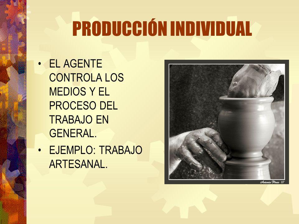 PRODUCCIÓN INDIVIDUAL EL AGENTE CONTROLA LOS MEDIOS Y EL PROCESO DEL TRABAJO EN GENERAL. EJEMPLO: TRABAJO ARTESANAL.