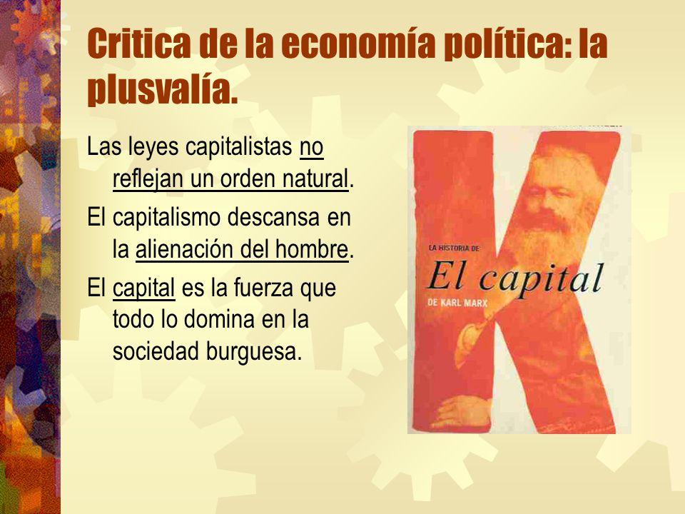 Critica de la economía política: la plusvalía. Las leyes capitalistas no reflejan un orden natural. El capitalismo descansa en la alienación del hombr