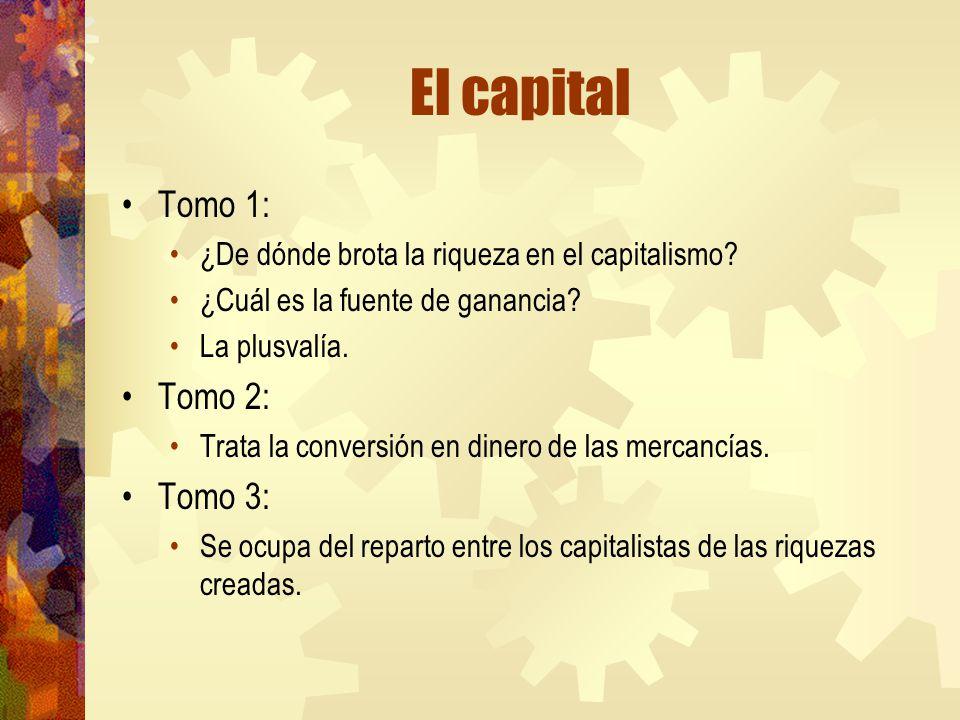 El capital Tomo 1: ¿De dónde brota la riqueza en el capitalismo? ¿Cuál es la fuente de ganancia? La plusvalía. Tomo 2: Trata la conversión en dinero d
