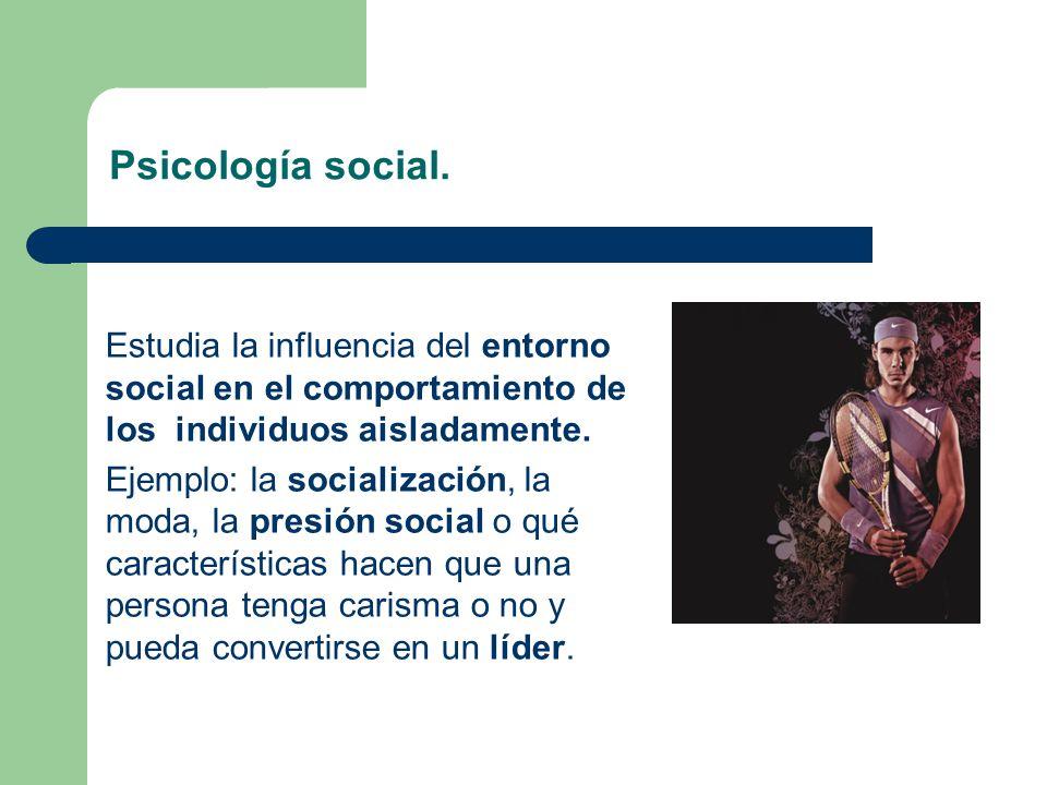 Psicología social. Estudia la influencia del entorno social en el comportamiento de los individuos aisladamente. Ejemplo: la socialización, la moda, l