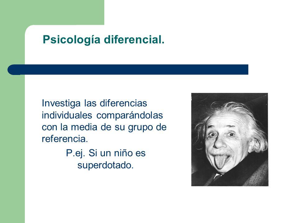 Psicología diferencial. Investiga las diferencias individuales comparándolas con la media de su grupo de referencia. P.ej. Si un niño es superdotado.