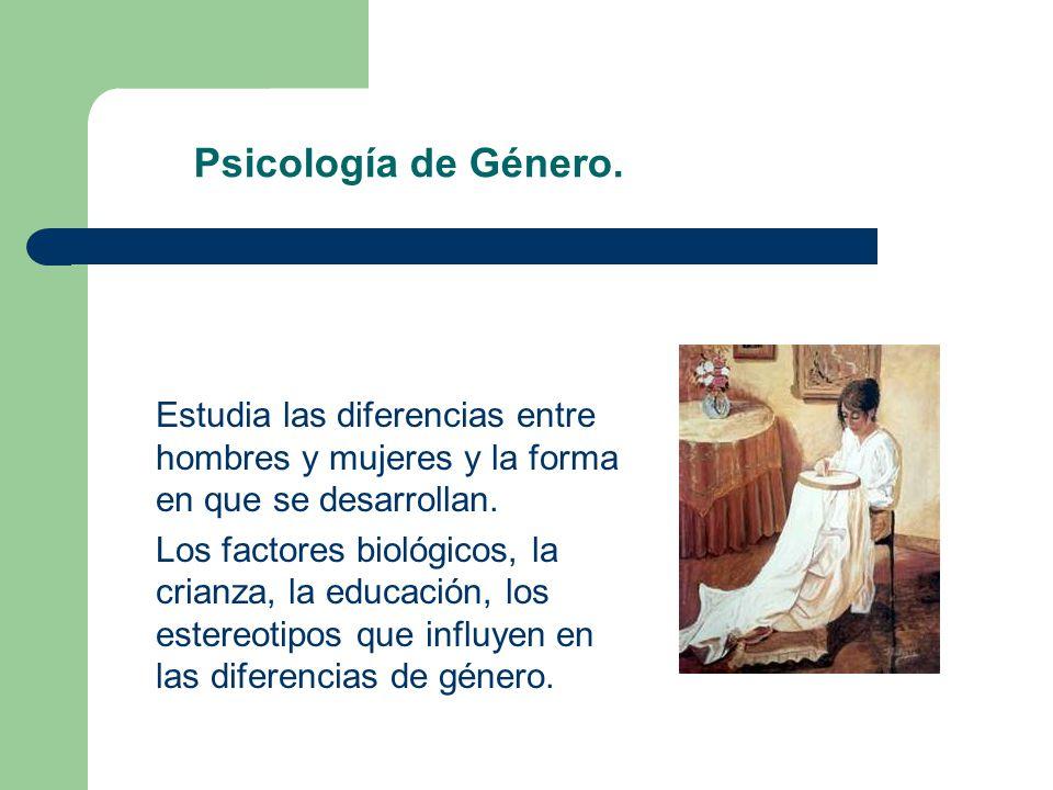 Psicología de Género. Estudia las diferencias entre hombres y mujeres y la forma en que se desarrollan. Los factores biológicos, la crianza, la educac