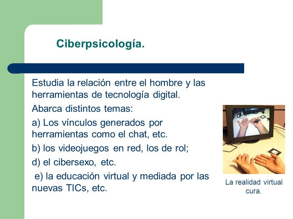 Ciberpsicología. Estudia la relación entre el hombre y las herramientas de tecnología digital. Abarca distintos temas: a) Los vínculos generados por h