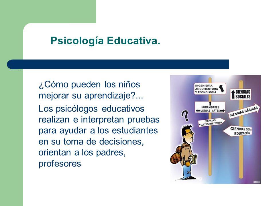 Psicología Educativa. ¿Cómo pueden los niños mejorar su aprendizaje?... Los psicólogos educativos realizan e interpretan pruebas para ayudar a los est