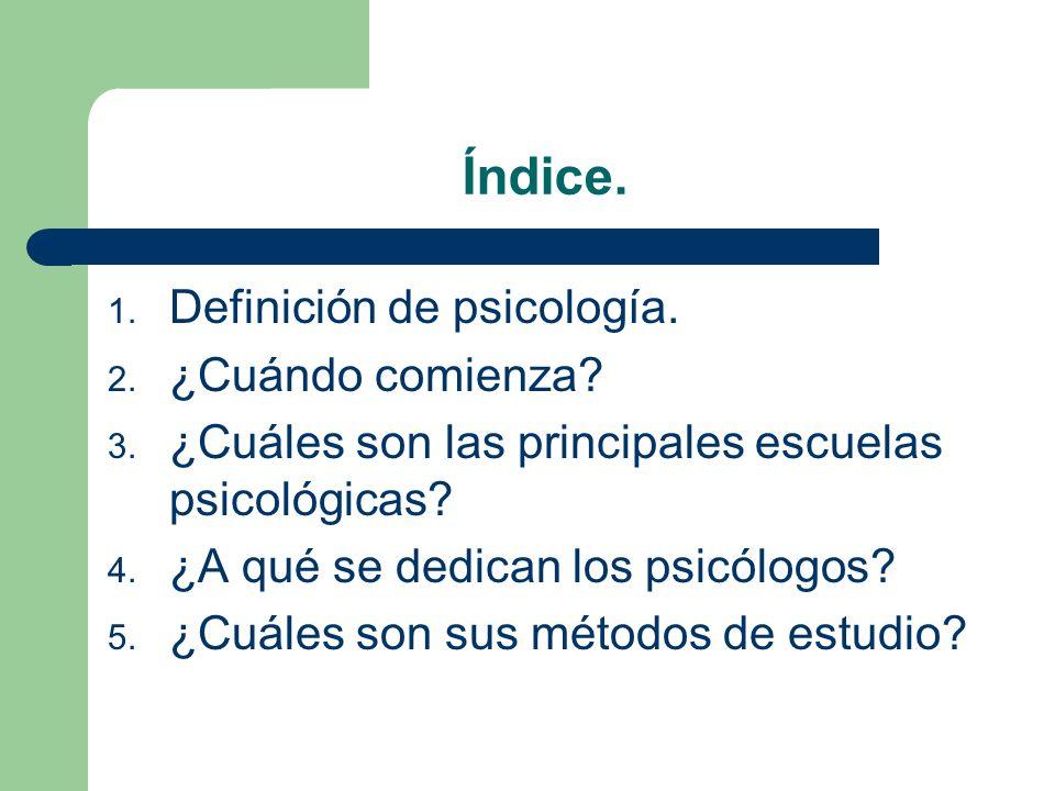 Índice. 1. Definición de psicología. 2. ¿Cuándo comienza? 3. ¿Cuáles son las principales escuelas psicológicas? 4. ¿A qué se dedican los psicólogos? 5