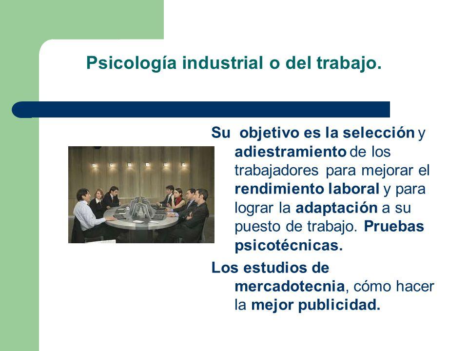 Psicología industrial o del trabajo. Su objetivo es la selección y adiestramiento de los trabajadores para mejorar el rendimiento laboral y para logra