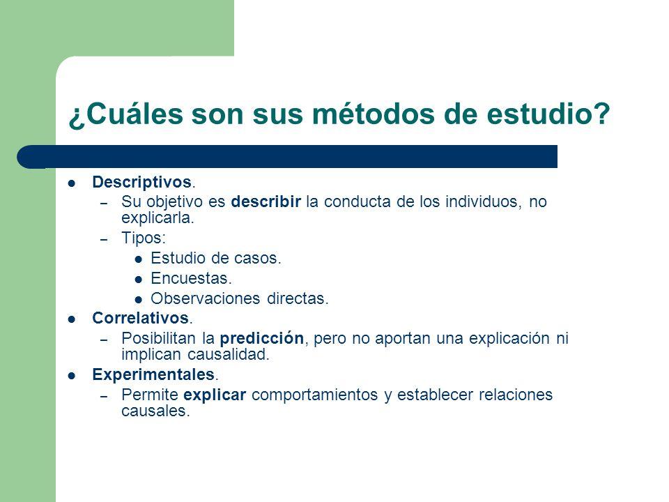 ¿Cuáles son sus métodos de estudio? Descriptivos. – Su objetivo es describir la conducta de los individuos, no explicarla. – Tipos: Estudio de casos.