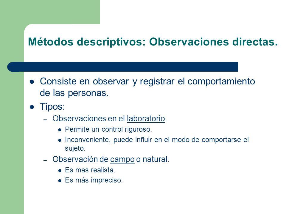 Métodos descriptivos: Observaciones directas. Consiste en observar y registrar el comportamiento de las personas. Tipos: – Observaciones en el laborat