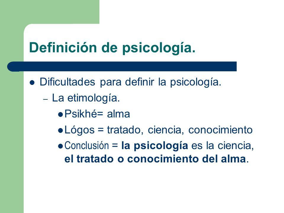Definición de psicología. Dificultades para definir la psicología. – La etimología. Psikhé= alma Lógos = tratado, ciencia, conocimiento Conclusión = l