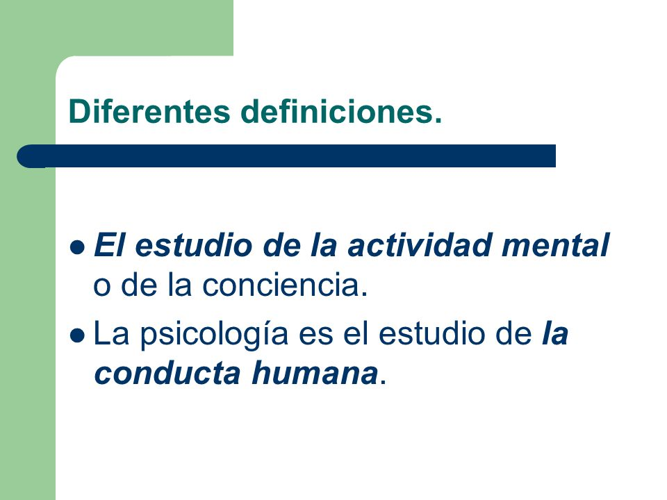 Diferentes definiciones. El estudio de la actividad mental o de la conciencia. La psicología es el estudio de la conducta humana.