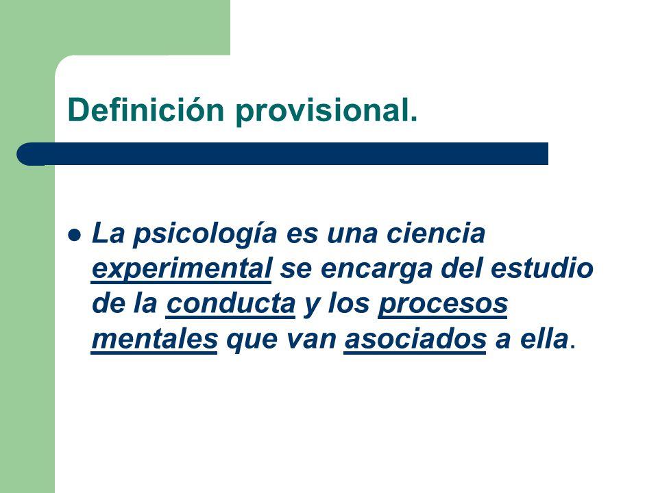Definición provisional. La psicología es una ciencia experimental se encarga del estudio de la conducta y los procesos mentales que van asociados a el