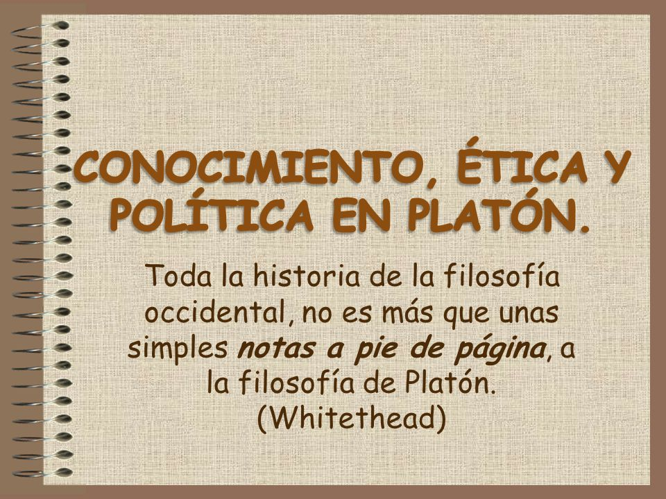 Toda la historia de la filosofía occidental, no es más que unas simples notas a pie de página, a la filosofía de Platón. (Whitethead)