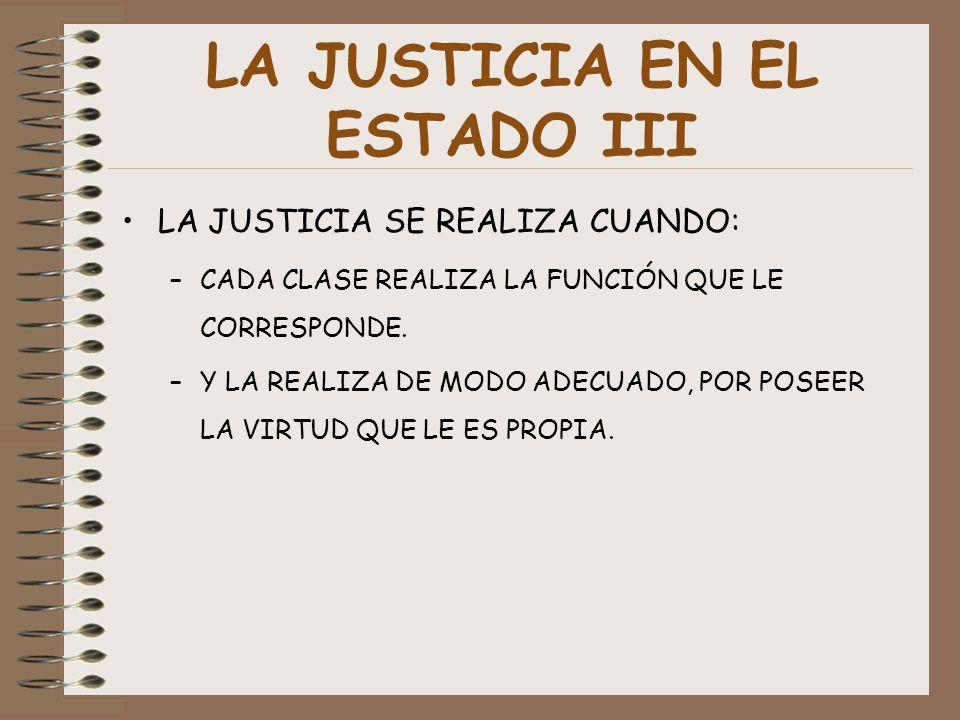 LA JUSTICIA EN EL ESTADO III LA JUSTICIA SE REALIZA CUANDO: –CADA CLASE REALIZA LA FUNCIÓN QUE LE CORRESPONDE. –Y LA REALIZA DE MODO ADECUADO, POR POS