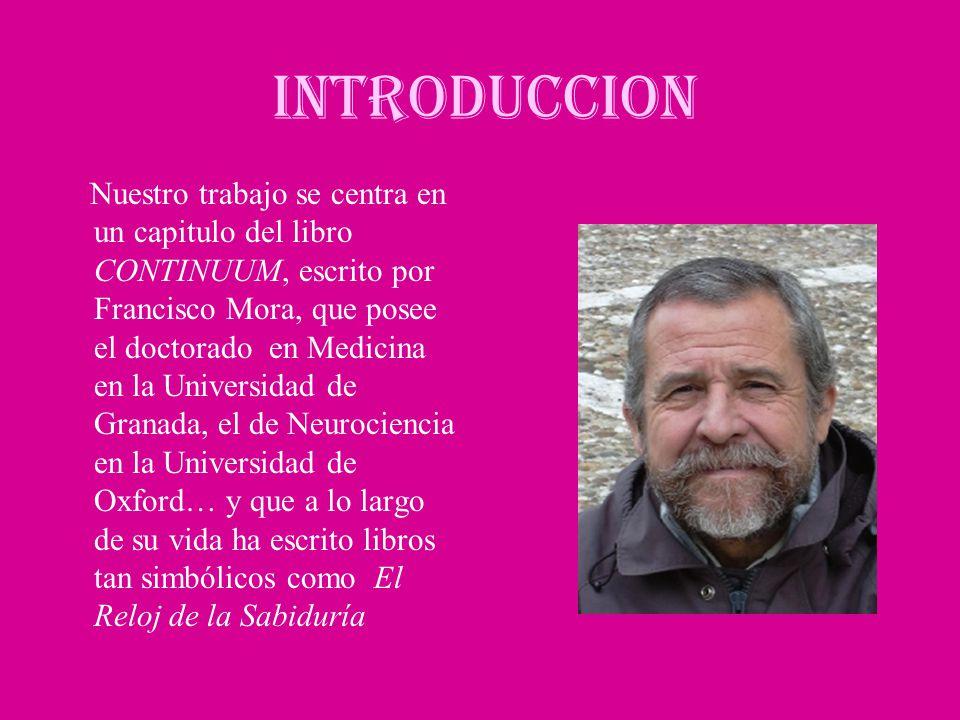 INTRODUCCION Nuestro trabajo se centra en un capitulo del libro CONTINUUM, escrito por Francisco Mora, que posee el doctorado en Medicina en la Univer