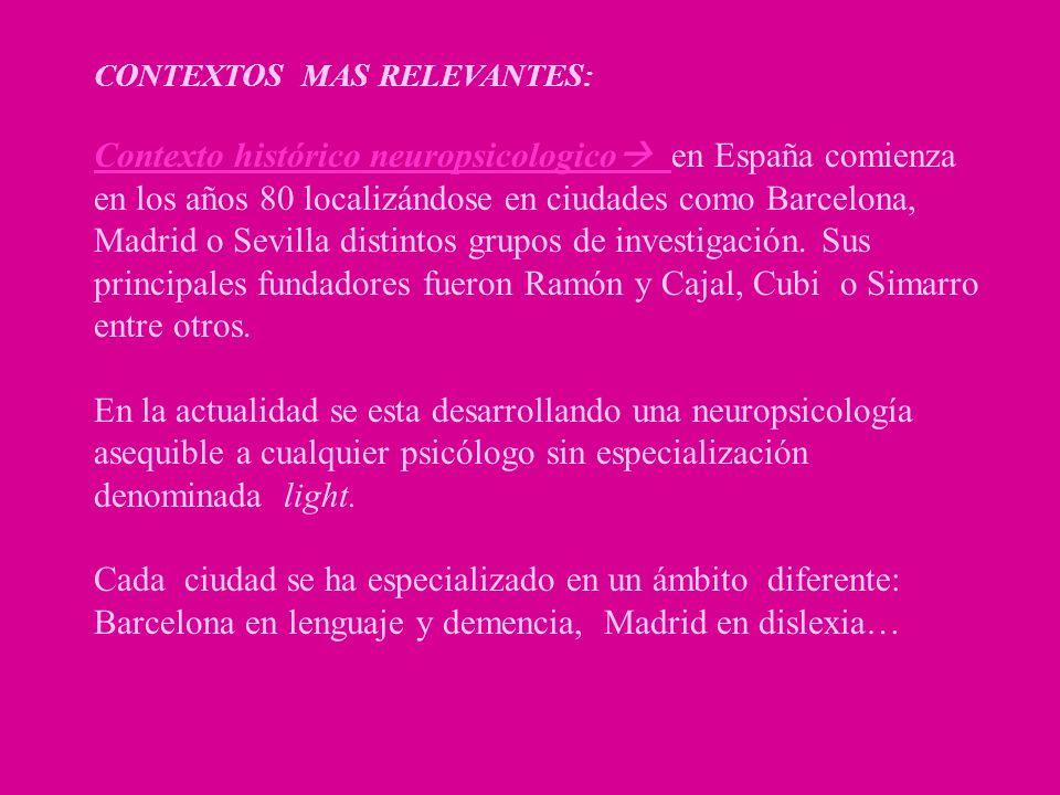 CONTEXTOS MAS RELEVANTES: Contexto histórico neuropsicologico en España comienza en los años 80 localizándose en ciudades como Barcelona, Madrid o Sev