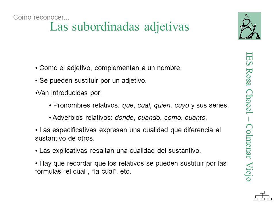 Las subordinadas adjetivas IES Rosa Chacel – Colmenar Viejo Como el adjetivo, complementan a un nombre. Se pueden sustituir por un adjetivo. Van intro