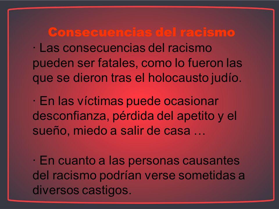 · Las consecuencias del racismo pueden ser fatales, como lo fueron las que se dieron tras el holocausto judío.