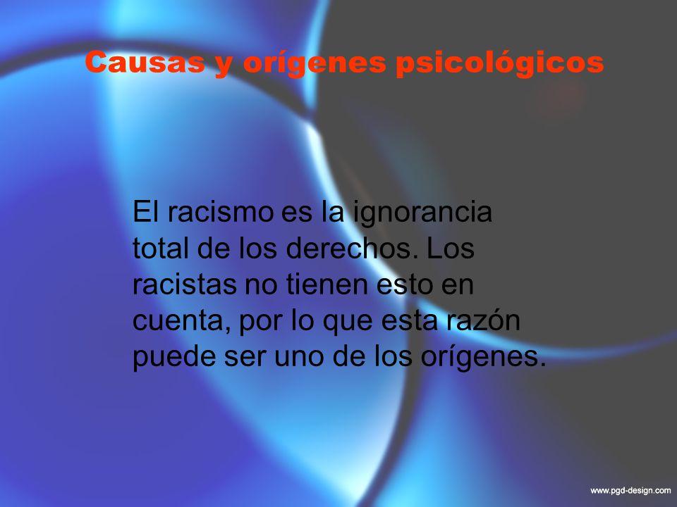 Causas y orígenes psicológicos El racismo es la ingnorancia total de los derechos.