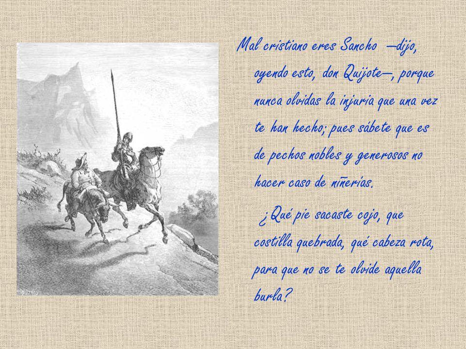 Mal cristiano eres Sancho dijo, oyendo esto, don Quijote, porque nunca olvidas la injuria que una vez te han hecho; pues sábete que es de pechos nobles y generosos no hacer caso de niñerías.